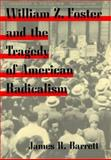 William Z. Foster and the Tragedy of American Radicalism 9780252020469