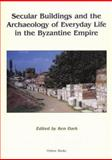 Secular Buildings and the Archaeology of Everyday Life in the Byzantine Empire 9781842171059