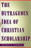 The Outrageous Idea of Christian Scholarship 9780195122909