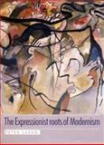 The Expressionist Roots of Modernism 9780719064104