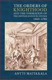 The Orders of Knighthood and the Formation of the British Honours System, 1660-1760 9781843834236
