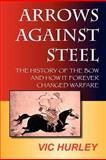 Arrows Against Steel, the History of the Bow and How it Forever Changed Warfare 9780983475613