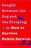 Caught Between the Dog and the Fireplug, or How to Survive Public Service 0th Edition